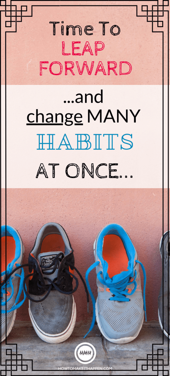 Time to LEAP FORWARD... and change MANY habits at once!