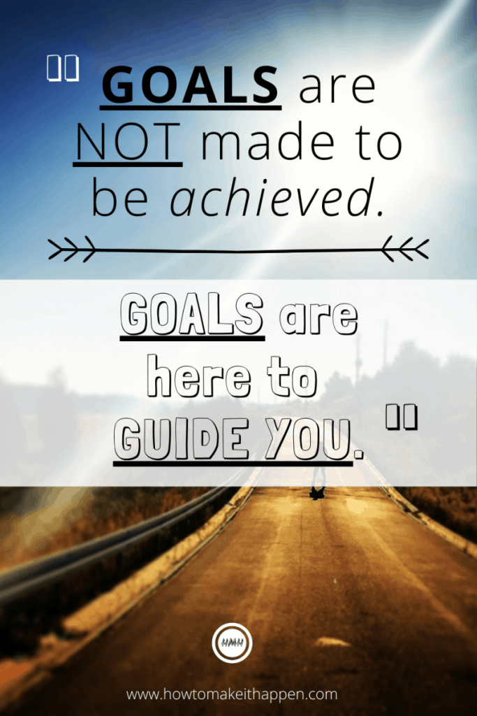 Goals are note made to be achieved. Goals are here to guide you