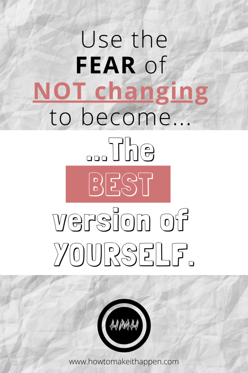 Use the FEAR of NOT changing to Become the Best version of yourself