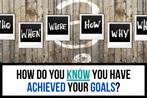 How Do You Know You Have Achieved Your Goals?