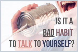 Is It A Bad Habit To Talk To Yourself?