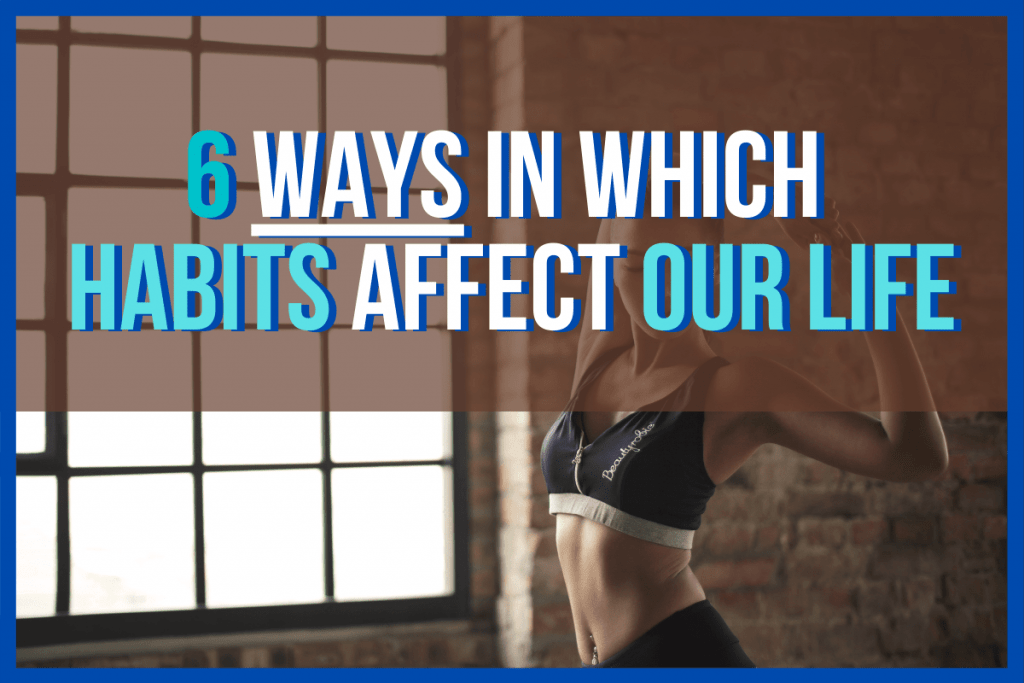 6 Ways in Which Habits Affect Our Life