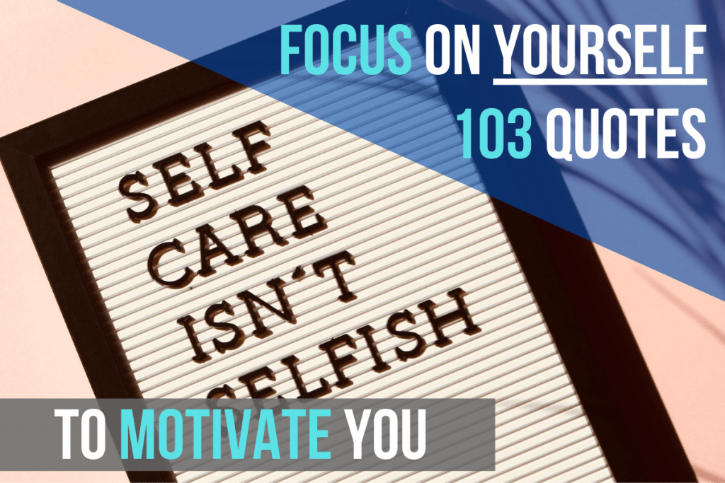 Focus On Yourself: 103 Quotes To Motivate You