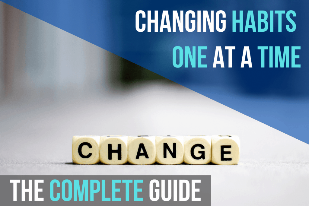 Changing Habits One At A Time: The Complete Guide
